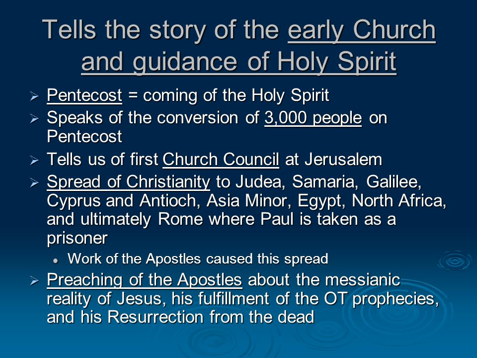 Tells the story of the early Church and guidance of Holy Spirit Pentecost = coming of the Holy Spirit Pentecost = coming of the Holy Spirit Speaks of the conversion of 3,000 people on Pentecost Speaks of the conversion of 3,000 people on Pentecost Tells us of first Church Council at Jerusalem Tells us of first Church Council at Jerusalem Spread of Christianity to Judea, Samaria, Galilee, Cyprus and Antioch, Asia Minor, Egypt, North Africa, and ultimately Rome where Paul is taken as a prisoner Spread of Christianity to Judea, Samaria, Galilee, Cyprus and Antioch, Asia Minor, Egypt, North Africa, and ultimately Rome where Paul is taken as a prisoner Work of the Apostles caused this spread Work of the Apostles caused this spread Preaching of the Apostles about the messianic reality of Jesus, his fulfillment of the OT prophecies, and his Resurrection from the dead Preaching of the Apostles about the messianic reality of Jesus, his fulfillment of the OT prophecies, and his Resurrection from the dead