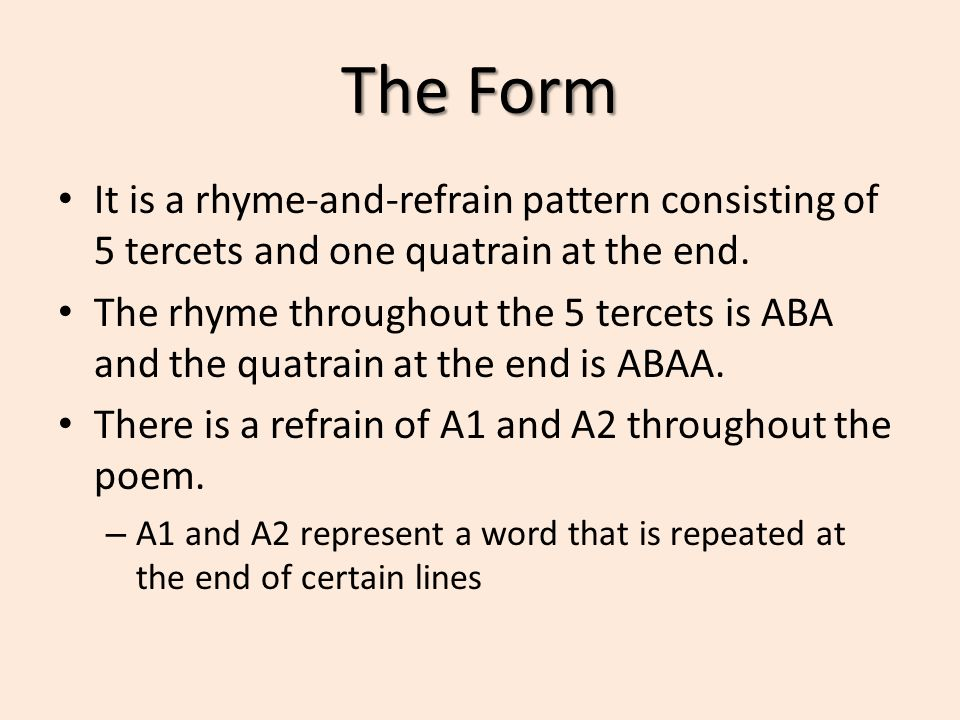 The Form It is a rhyme-and-refrain pattern consisting of 5 tercets and one quatrain at the end.