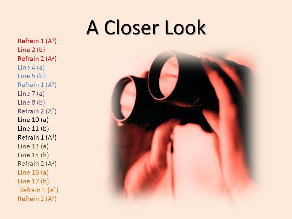 A Closer Look Refrain 1 (A 1 ) Line 2 (b) Refrain 2 (A 2 ) Line 4 (a) Line 5 (b) Refrain 1 (A 1 ) Line 7 (a) Line 8 (b) Refrain 2 (A 2 ) Line 10 (a) Line 11 (b) Refrain 1 (A 1 ) Line 13 (a) Line 14 (b) Refrain 2 (A 2 ) Line 16 (a) Line 17 (b) Refrain 1 (A 1 ) Refrain 2 (A 2 )