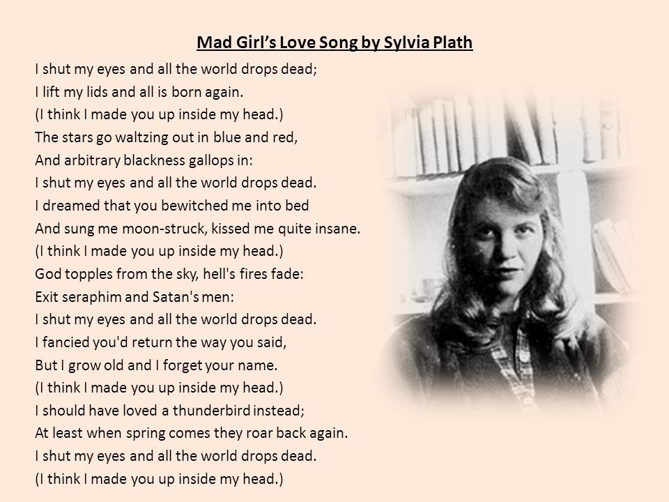 Mad Girls Love Song by Sylvia Plath I shut my eyes and all the world drops dead; I lift my lids and all is born again.