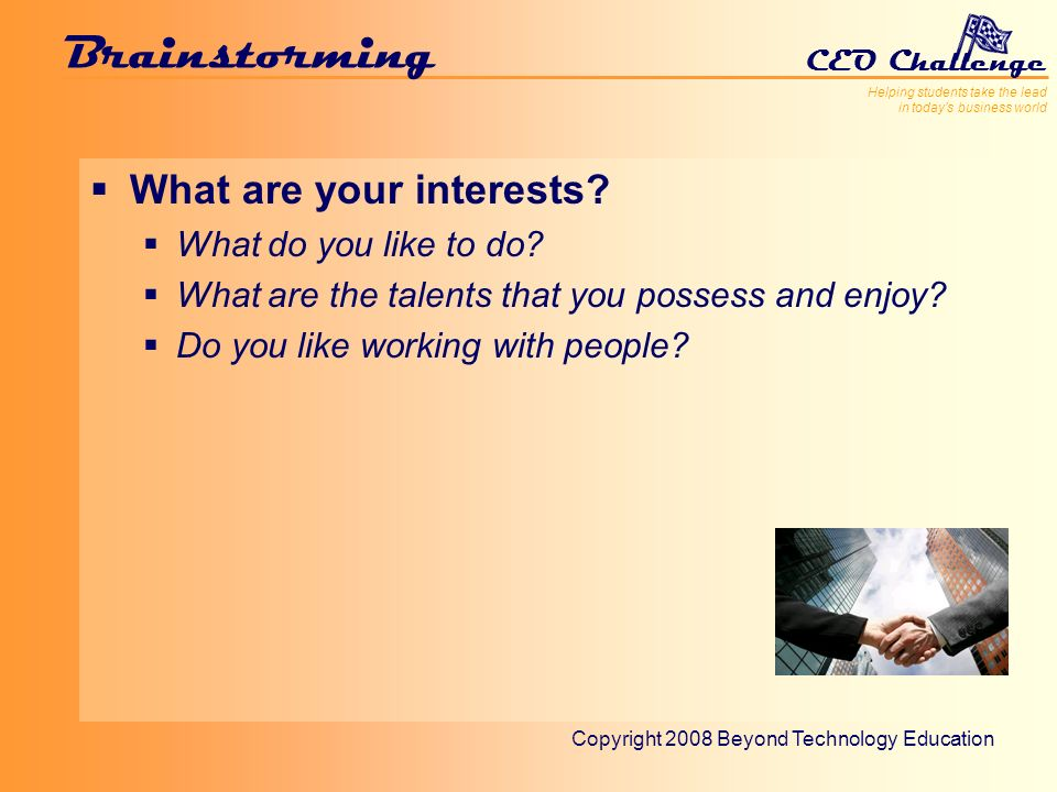 Helping students take the lead in todays business world CEO Challenge Copyright 2008 Beyond Technology Education Brainstorming What are your interests.