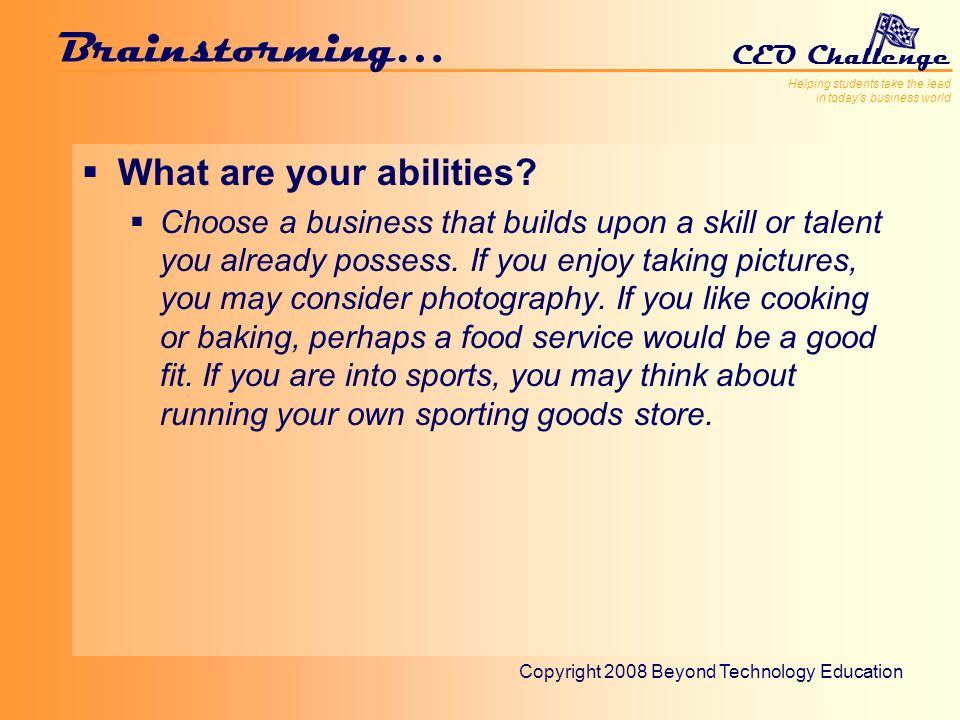 Helping students take the lead in todays business world CEO Challenge Copyright 2008 Beyond Technology Education Brainstorming… What are your abilities.