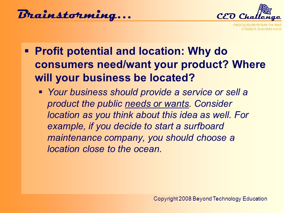 Helping students take the lead in todays business world CEO Challenge Copyright 2008 Beyond Technology Education Brainstorming… Profit potential and location: Why do consumers need/want your product.