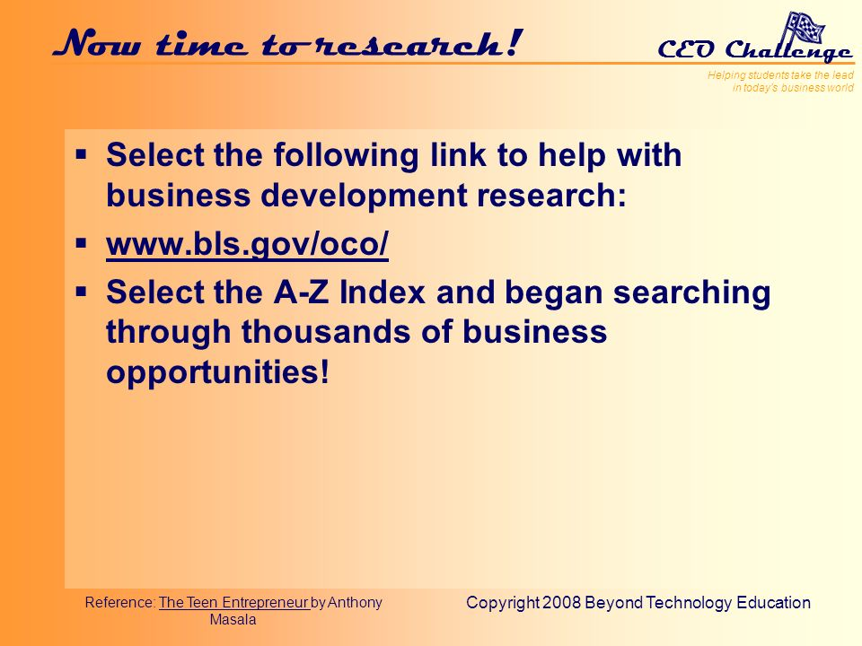 Helping students take the lead in todays business world CEO Challenge Copyright 2008 Beyond Technology Education Now time to research.