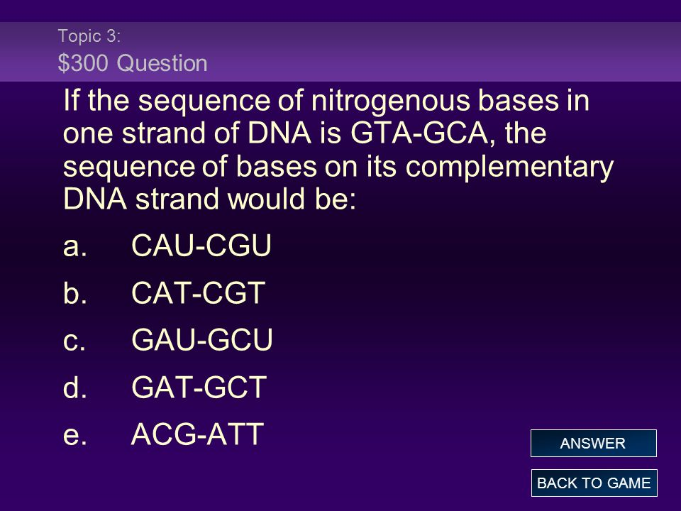 Topic 3: $300 Question If the sequence of nitrogenous bases in one strand of DNA is GTA-GCA, the sequence of bases on its complementary DNA strand would be: a.CAU-CGU b.CAT-CGT c.GAU-GCU d.GAT-GCT e.ACG-ATT BACK TO GAME ANSWER