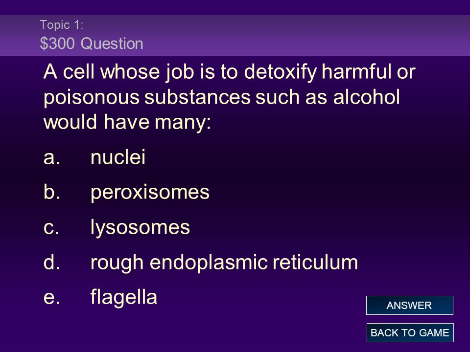 Topic 1: $300 Question A cell whose job is to detoxify harmful or poisonous substances such as alcohol would have many: a.nuclei b.peroxisomes c.lysosomes d.rough endoplasmic reticulum e.flagella BACK TO GAME ANSWER
