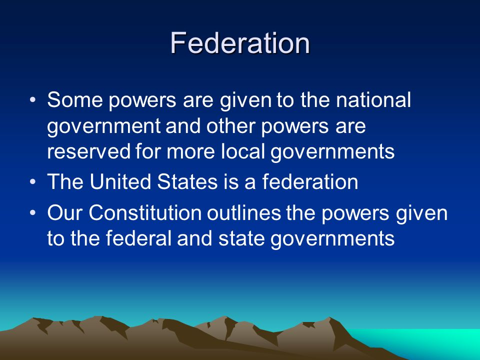 Federation Some powers are given to the national government and other powers are reserved for more local governments The United States is a federation