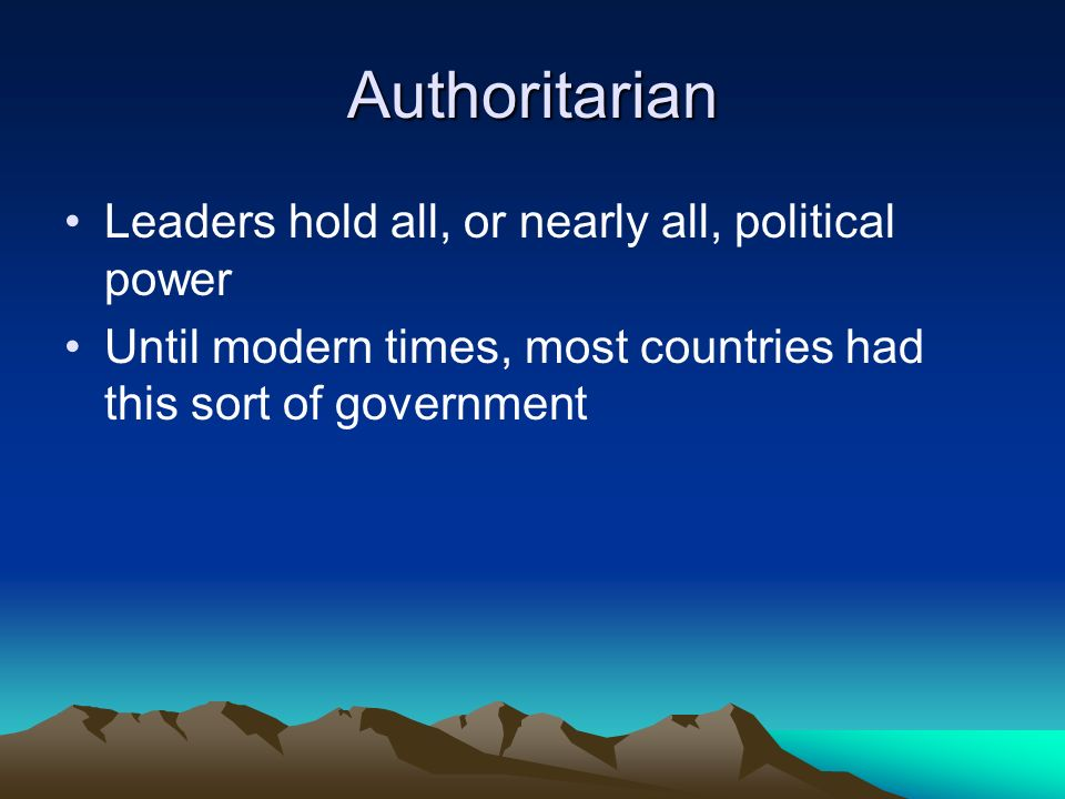 Authoritarian Leaders hold all, or nearly all, political power Until modern times, most countries had this sort of government