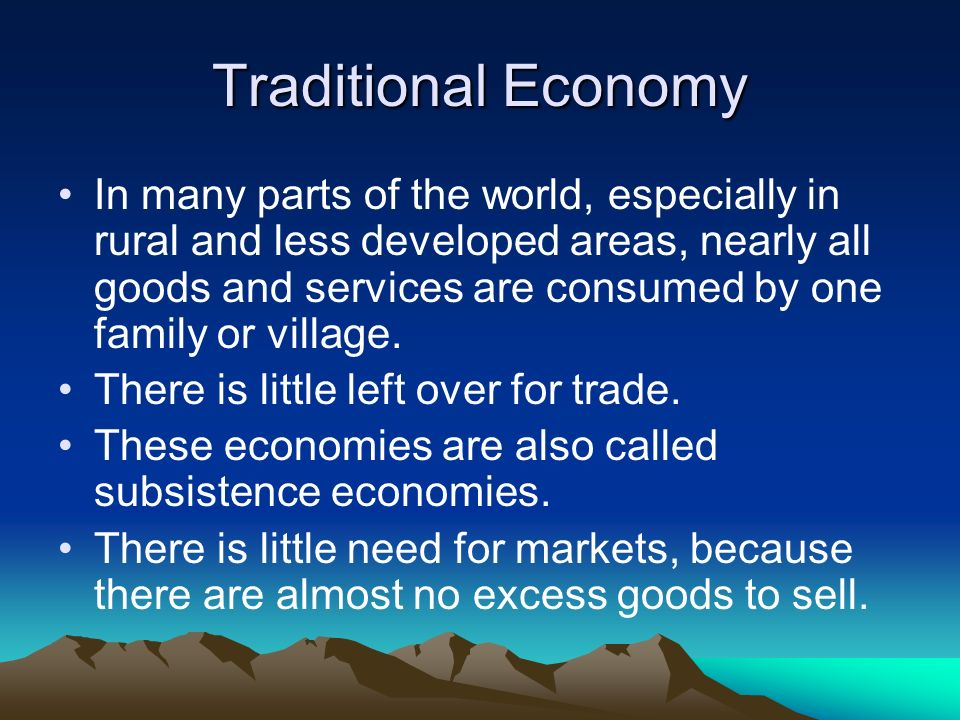 Traditional Economy In many parts of the world, especially in rural and less developed areas, nearly all goods and services are consumed by one family