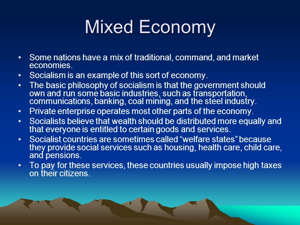 Mixed Economy Some nations have a mix of traditional, command, and market economies. Socialism is an example of this sort of economy. The basic philos