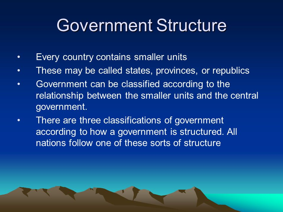 Government Structure Every country contains smaller units These may be called states, provinces, or republics Government can be classified according t