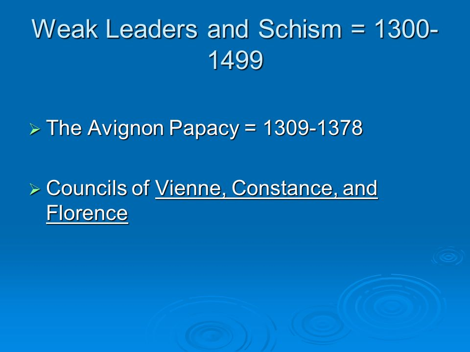Weak Leaders and Schism = 1300- 1499 The Avignon Papacy = 1309-1378 The Avignon Papacy = 1309-1378 Councils of Vienne, Constance, and Florence Council