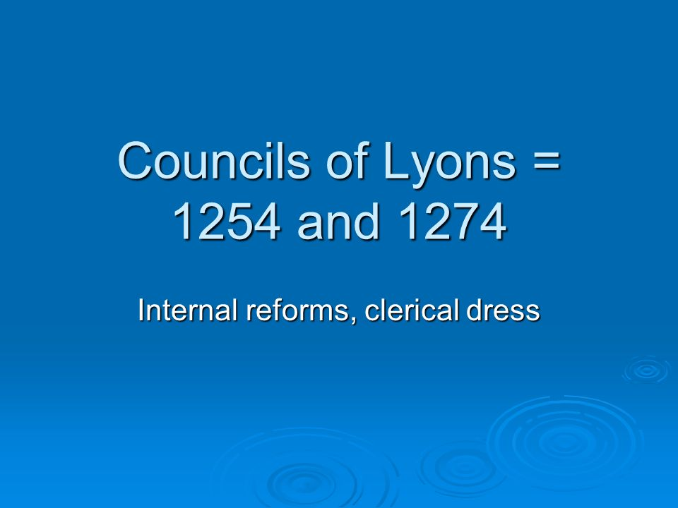 Councils of Lyons = 1254 and 1274 Internal reforms, clerical dress