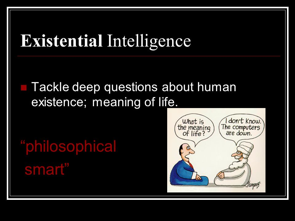 Existential Intelligence Tackle deep questions about human existence; meaning of life.