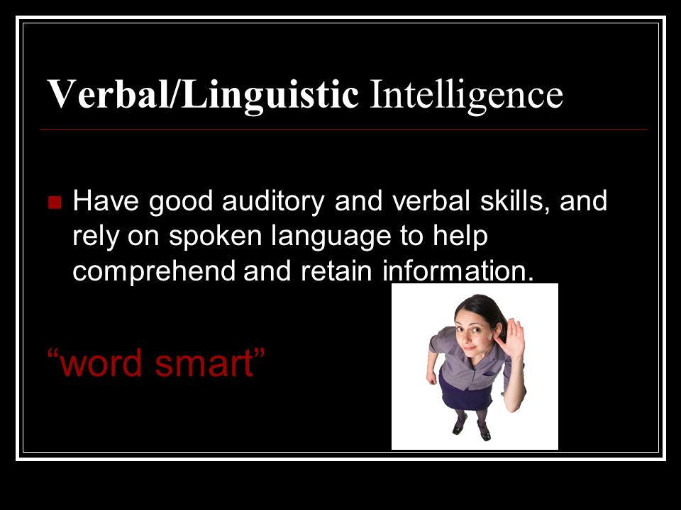 Verbal/Linguistic Intelligence Have good auditory and verbal skills, and rely on spoken language to help comprehend and retain information. word smart