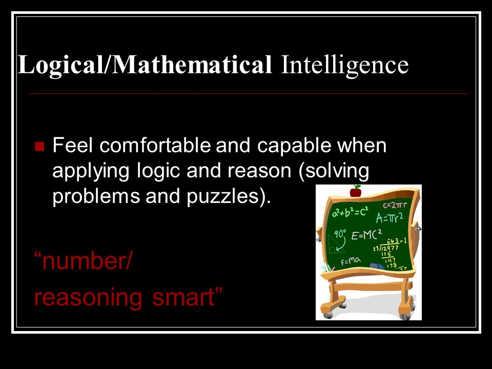 Logical/Mathematical Intelligence Feel comfortable and capable when applying logic and reason (solving problems and puzzles). number/ reasoning smart