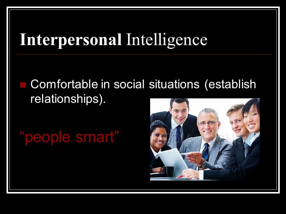 Interpersonal Intelligence Comfortable in social situations (establish relationships). people smart