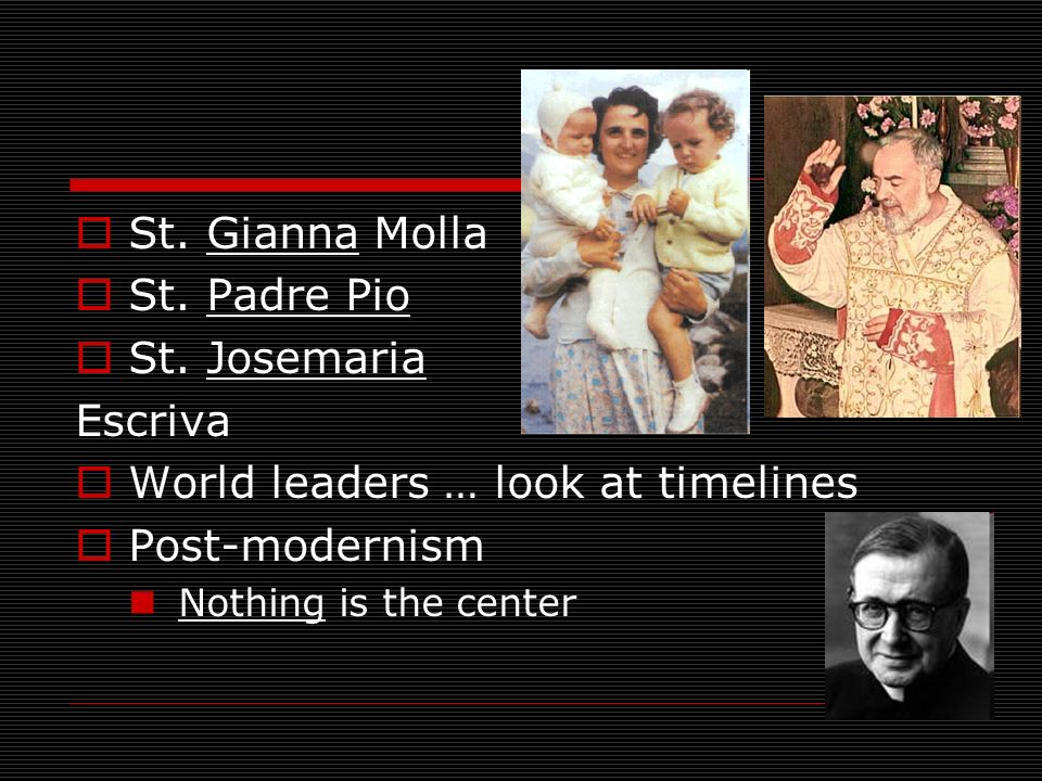 St. Gianna Molla St. Padre Pio St. Josemaria Escriva World leaders … look at timelines Post-modernism Nothing is the center