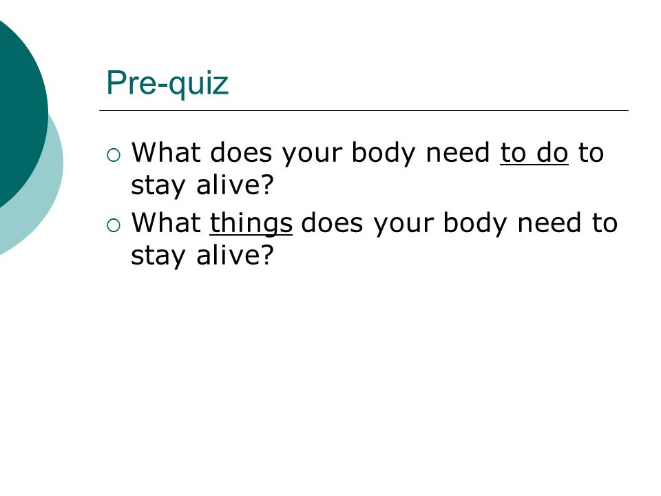 Pre-quiz What does your body need to do to stay alive? What things does your body need to stay alive?