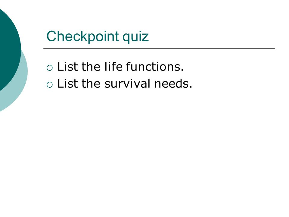Checkpoint quiz List the life functions. List the survival needs.