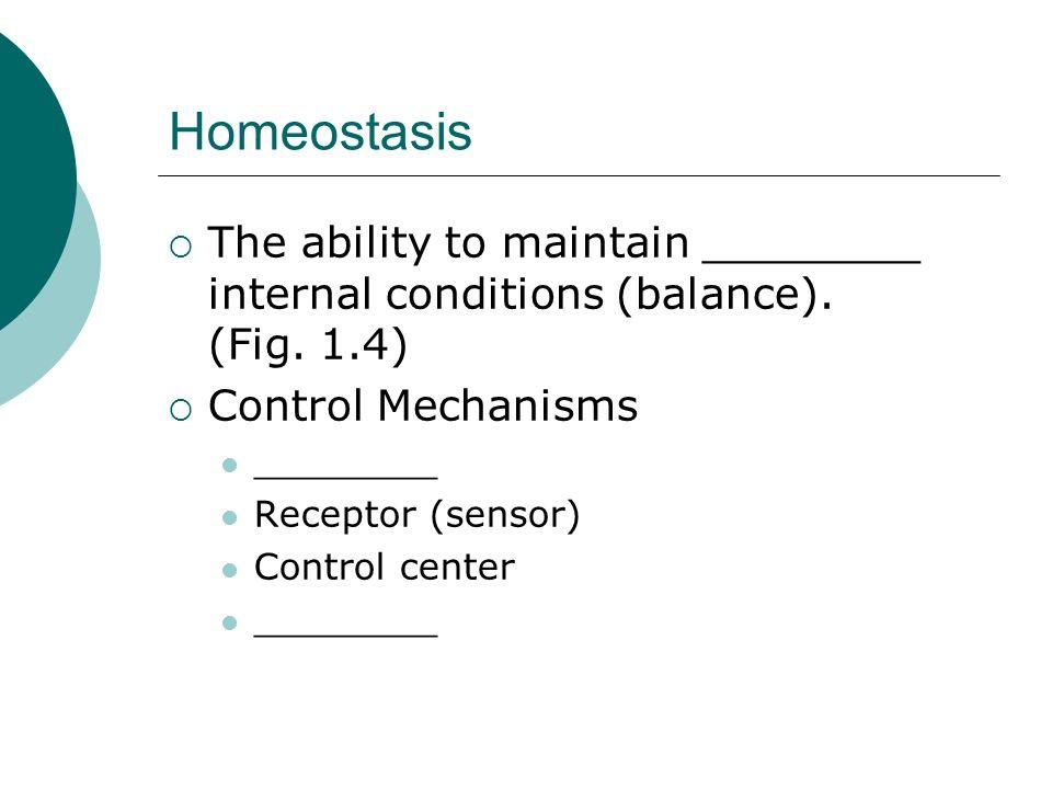 Homeostasis The ability to maintain ________ internal conditions (balance). (Fig. 1.4) Control Mechanisms ________ Receptor (sensor) Control center __