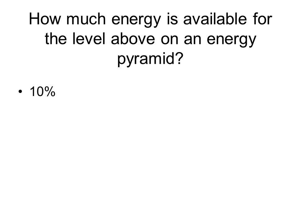 How much energy is available for the level above on an energy pyramid? 10%