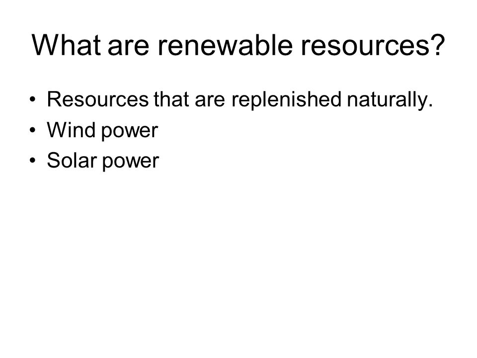 What are renewable resources? Resources that are replenished naturally. Wind power Solar power