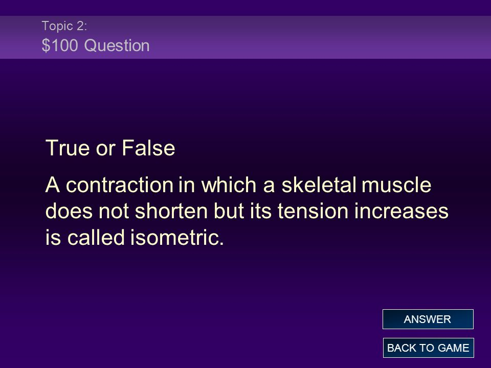 Topic 2: $100 Question True or False A contraction in which a skeletal muscle does not shorten but its tension increases is called isometric. BACK TO