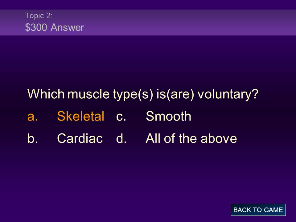 Topic 2: $300 Answer Which muscle type(s) is(are) voluntary? a.Skeletalc.Smooth b.Cardiacd.All of the above BACK TO GAME