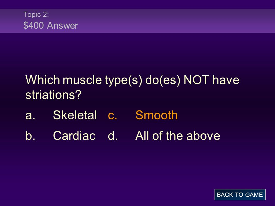Topic 2: $400 Answer Which muscle type(s) do(es) NOT have striations? a.Skeletalc.Smooth b.Cardiacd.All of the above BACK TO GAME