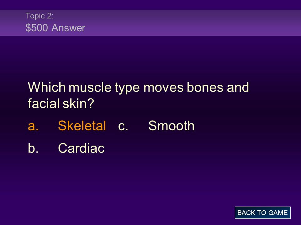 Topic 2: $500 Answer Which muscle type moves bones and facial skin? a.Skeletalc.Smooth b.Cardiac BACK TO GAME