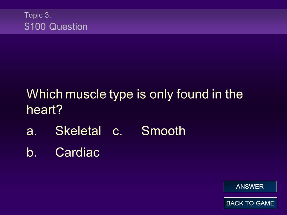 Topic 3: $100 Question Which muscle type is only found in the heart? a.Skeletalc.Smooth b.Cardiac BACK TO GAME ANSWER