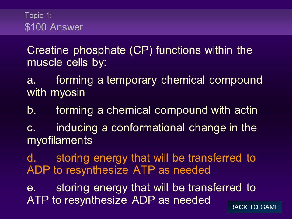 Topic 1: $100 Answer Creatine phosphate (CP) functions within the muscle cells by: a.forming a temporary chemical compound with myosin b.forming a che