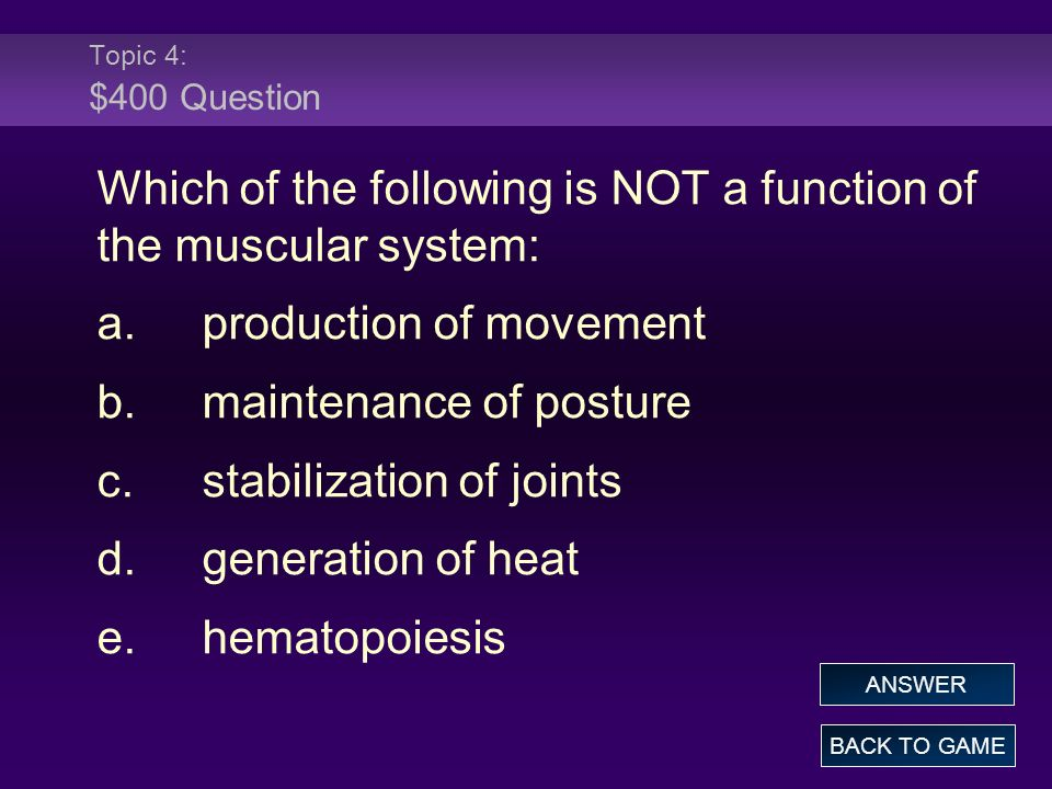 Topic 4: $400 Question Which of the following is NOT a function of the muscular system: a.production of movement b.maintenance of posture c.stabilizat