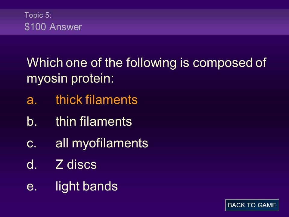 Topic 5: $100 Answer Which one of the following is composed of myosin protein: a.thick filaments b.thin filaments c.all myofilaments d.Z discs e.light
