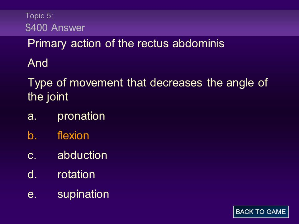 Topic 5: $400 Answer Primary action of the rectus abdominis And Type of movement that decreases the angle of the joint a.pronation b.flexion c.abducti