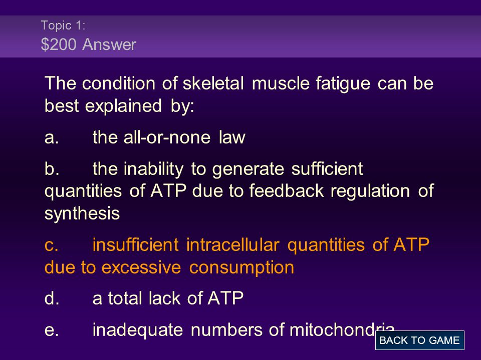 Topic 1: $200 Answer The condition of skeletal muscle fatigue can be best explained by: a.the all-or-none law b.the inability to generate sufficient q