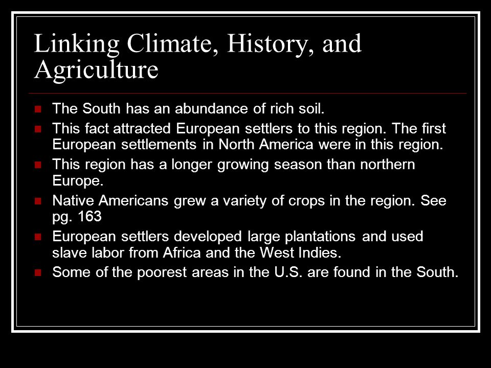 Linking Climate, History, and Agriculture The South has an abundance of rich soil. This fact attracted European settlers to this region. The first Eur