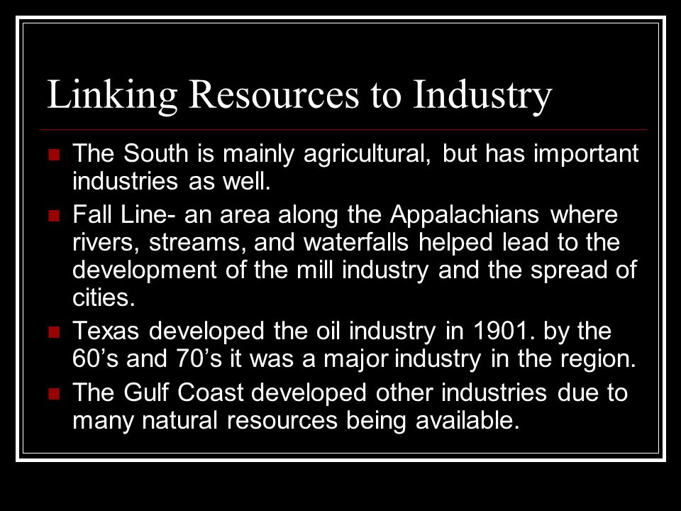 Linking Resources to Industry The South is mainly agricultural, but has important industries as well. Fall Line- an area along the Appalachians where