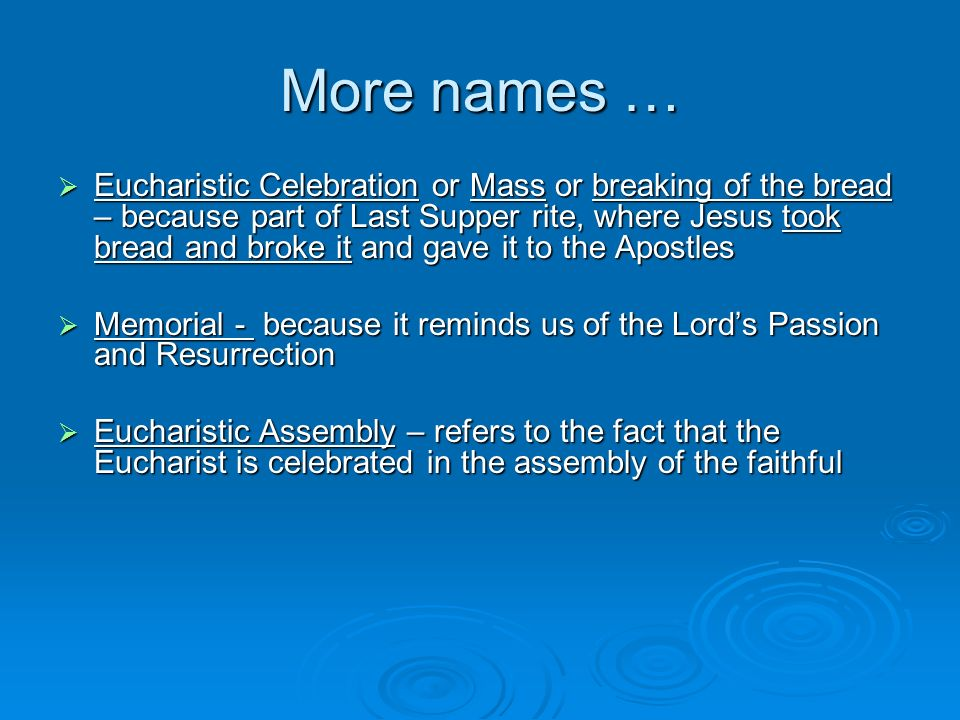 More names … Eucharistic Celebration or Mass or breaking of the bread – because part of Last Supper rite, where Jesus took bread and broke it and gave