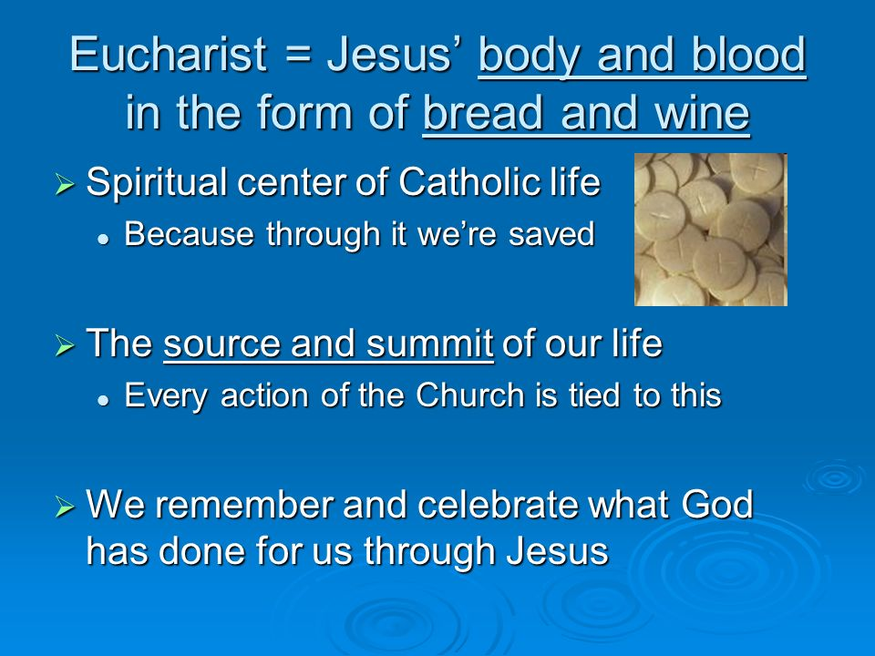 Eucharist = Jesus body and blood in the form of bread and wine Spiritual center of Catholic life Spiritual center of Catholic life Because through it