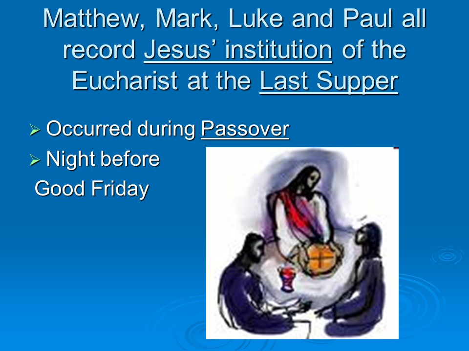 Matthew, Mark, Luke and Paul all record Jesus institution of the Eucharist at the Last Supper Occurred during Passover Occurred during Passover Night