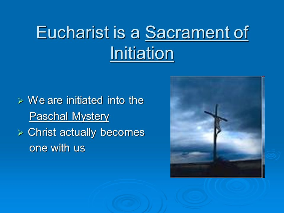 Eucharist is a Sacrament of Initiation We are initiated into the We are initiated into the Paschal Mystery Paschal Mystery Christ actually becomes Chr