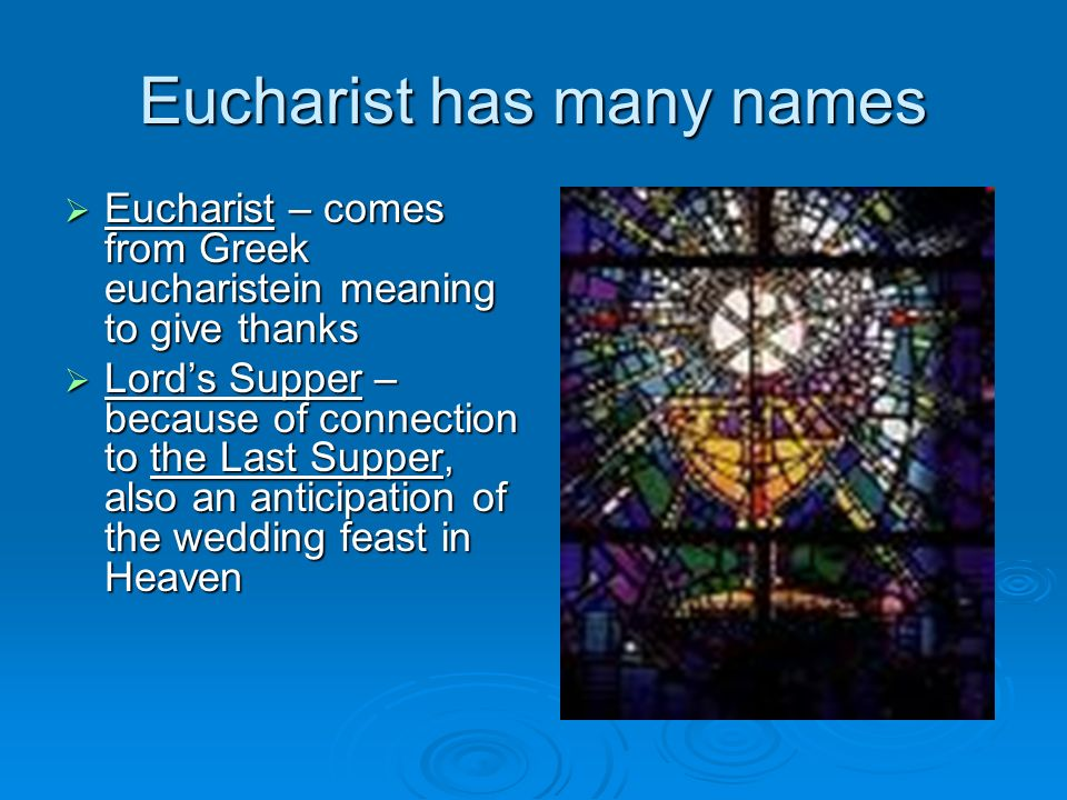 Eucharist has many names Eucharist – comes from Greek eucharistein meaning to give thanks Eucharist – comes from Greek eucharistein meaning to give th