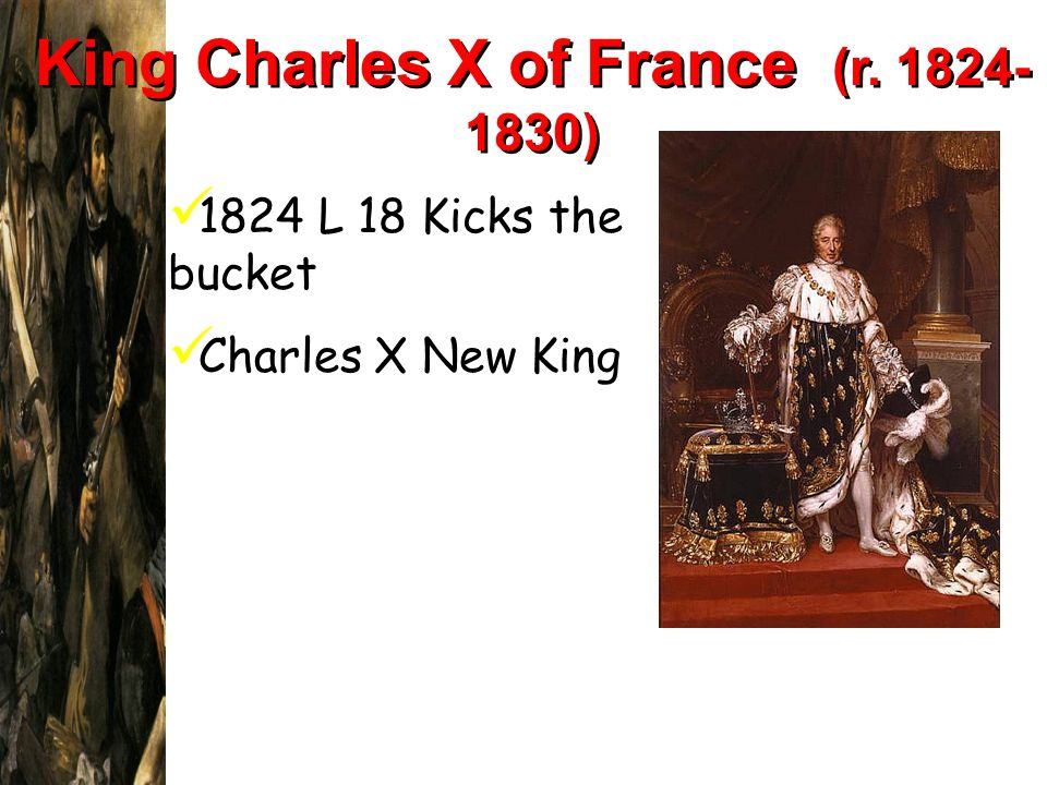 King Charles X of France (r. 1824- 1830) Limited royal power. Granted 1824 L 18 Kicks the bucket Charles X New King