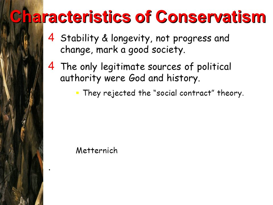 Characteristics of Conservatism 4 Stability & longevity, not progress and change, mark a good society. 4 The only legitimate sources of political auth
