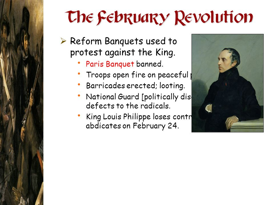 The February Revolution Reform Banquets used to protest against the King. Paris Banquet banned. Troops open fire on peaceful protestors. Barricades er