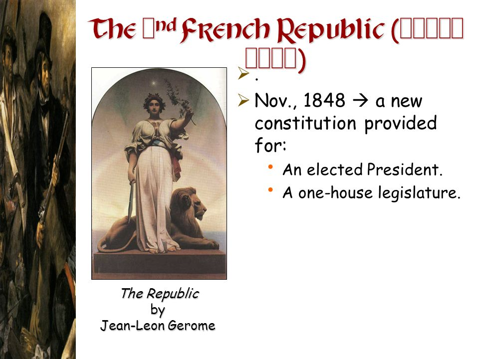 The 2 nd French Republic ( 1848- 1852 ). Nov., 1848 a new constitution provided for: An elected President. A one-house legislature. The Republic by Je