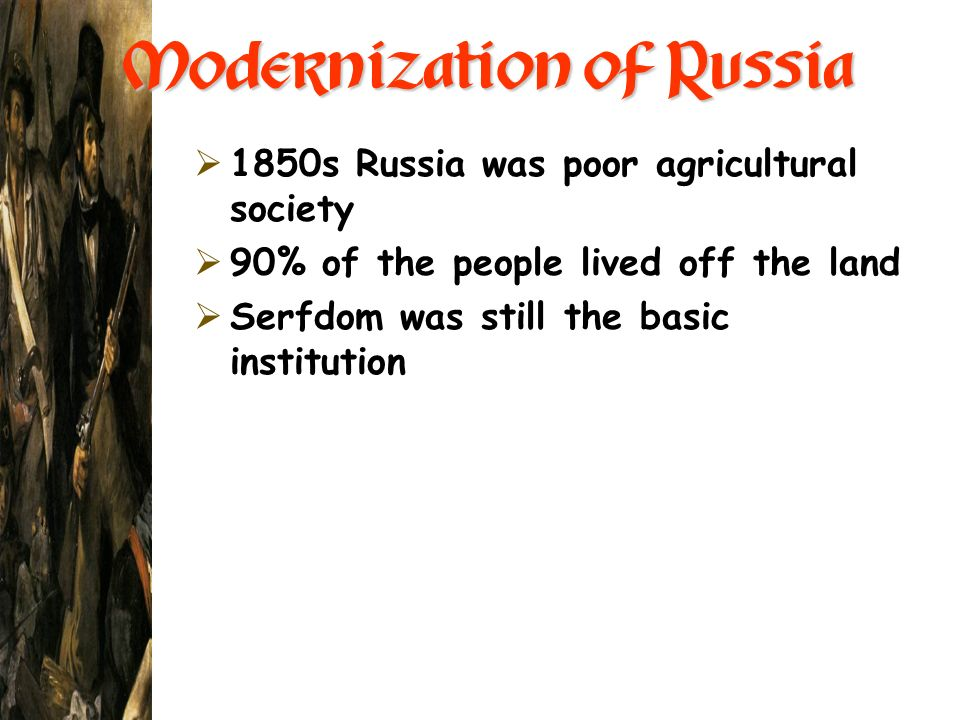 Modernization of Russia 1850s Russia was poor agricultural society 90% of the people lived off the land Serfdom was still the basic institution