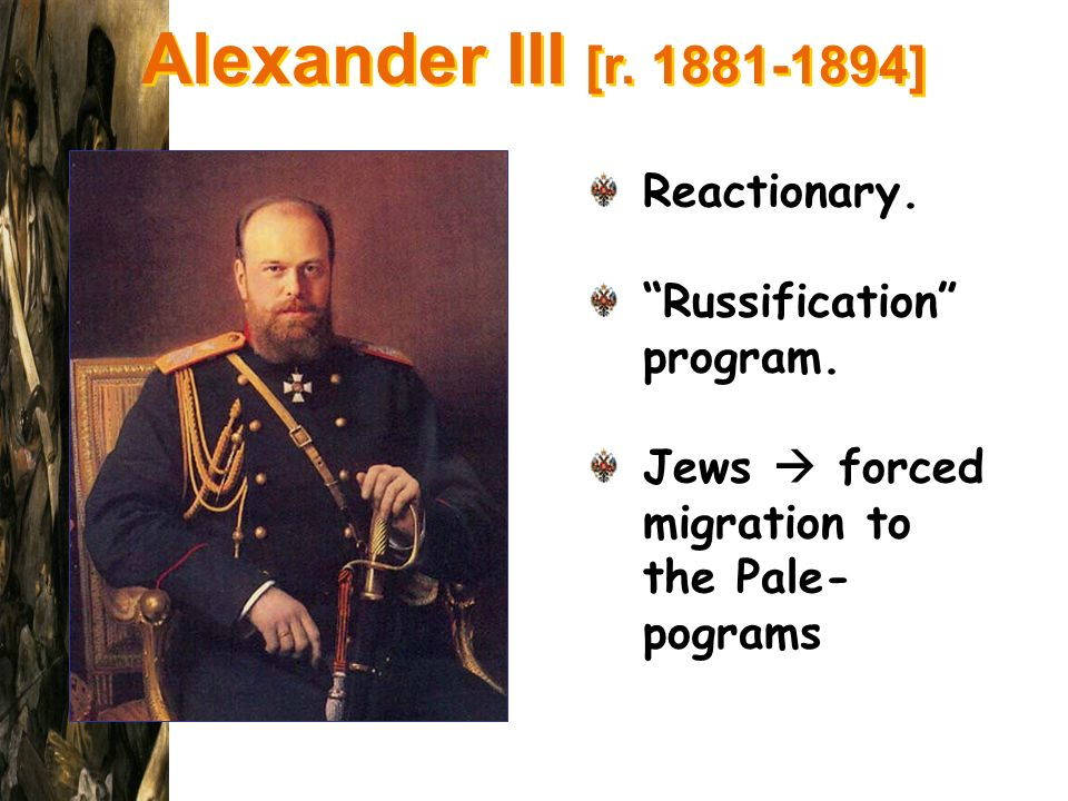 Alexander III [r. 1881-1894] Reactionary. Russification program. Jews forced migration to the Pale- pograms